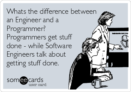 Whats the difference between an Engineer and a Programmer?  Programmers get stuff done - while Software Engineers talk about getting stuff done.