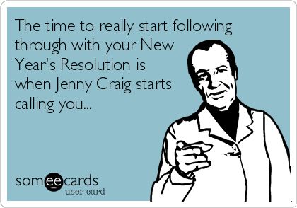 The time to really start following through with your New Year's Resolution is when Jenny Craig starts calling you...