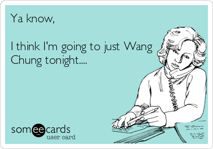 Ya know,   I think I'm going to just Wang Chung tonight....