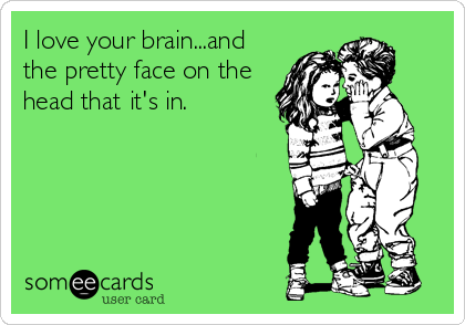 I love your brain...and the pretty face on the head that it's in.