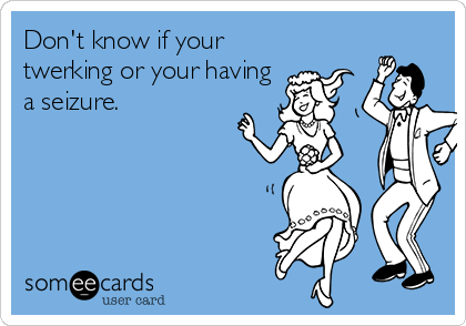 Don't know if your twerking or your having a seizure.