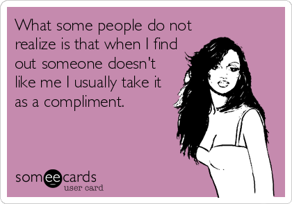 What some people do not realize is that when I find out someone doesn't like me I usually take it as a compliment.
