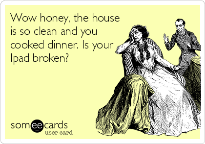 Wow honey, the house is so clean and you cooked dinner. Is your Ipad broken?