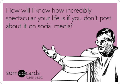 How will I know how incredibly spectacular your life is if you don't post about it on social media?