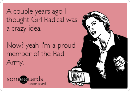 A couple years ago I thought Girl Radical was a crazy idea.   Now? yeah I'm a proud member of the Rad Army.