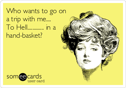 Who wants to go on a trip with me....  To Hell............. in a hand-basket?