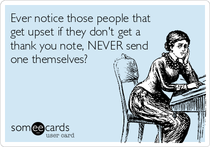 Ever notice those people that get upset if they don't get a thank you note, NEVER send one themselves?