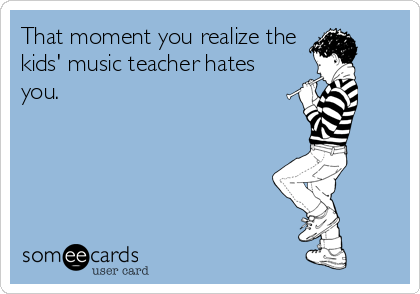 That moment you realize the kids' music teacher hates you.
