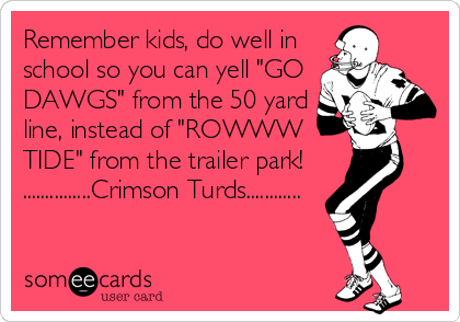 "Remember kids, do well in school so you can yell ""GO DAWGS"" from the 50 yard line, instead of ""ROWWW TIDE"" from the trailer park!  ...............Crimson Turds............"