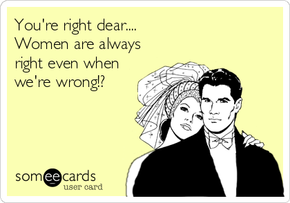 You're right dear....  Women are always right even when we're wrong!?