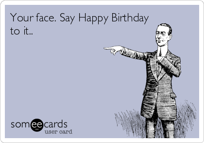 Your face. Say Happy Birthday to it..