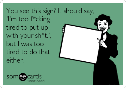 You see this sign? It should say, 'I'm too f*cking tired to put up with your sh*t.', but I was too tired to do that either.