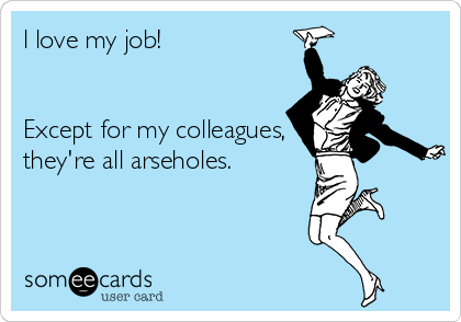 l love my job!   Except for my colleagues, they're all arseholes.