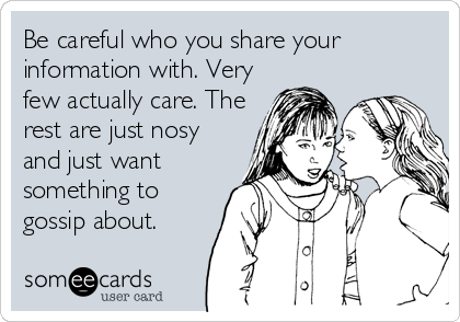Be careful who you share your information with. Very few actually care. The rest are just nosy and just want something to gossip about.