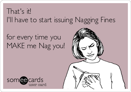 That's it!     I'll have to start issuing Nagging Fines   for every time you  MAKE me Nag you!