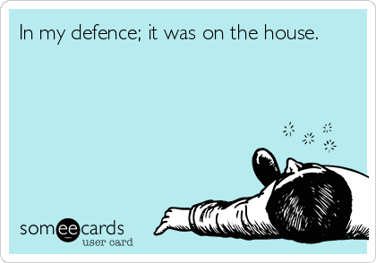 In my defence; it was on the house.