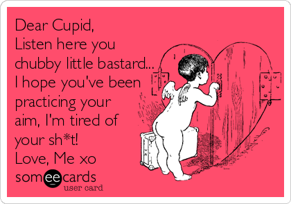Dear Cupid,  Listen here you chubby little bastard... I hope you've been practicing your aim, I'm tired of your sh*t! Love, Me xo