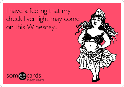 I have a feeling that my check liver light may come on this Winesday..