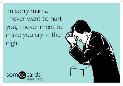 Im Sorry Mama I Never Want To Hurt You I Never Ment To Make You Cry