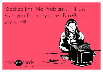 Blocked Eh?  No Problem ... I'll just stalk you from my other FaceBook account!!!