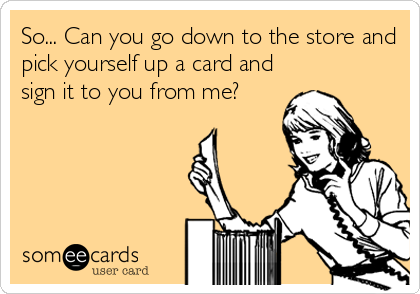 So... Can you go down to the store and pick yourself up a card and sign it to you from me?