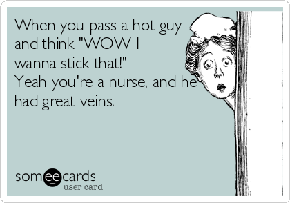 """When you pass a hot guy and think """"WOW I wanna stick that!""""  Yeah you're a nurse, and he had great veins."""