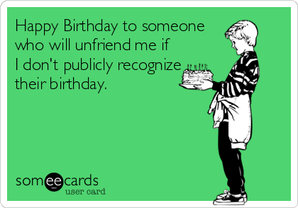 Happy Birthday to someone who will unfriend me if  I don't publicly recognize their birthday.