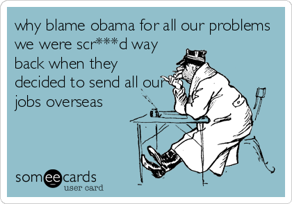 why blame obama for all our problems we were scr***d way back when they decided to send all our jobs overseas