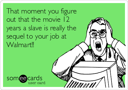 That moment you figure out that the movie 12 years a slave is really the sequel to your job at Walmart!!