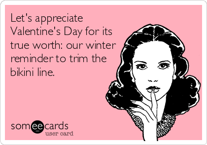 Let's appreciate Valentine's Day for its true worth: our winter reminder to trim the bikini line.