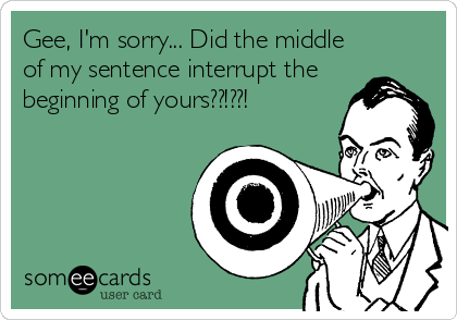 Gee, I'm sorry... Did the middle of my sentence interrupt the beginning of yours??!??!