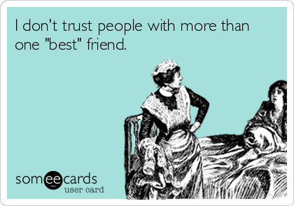 """I don't trust people with more than one """"best"""" friend."""