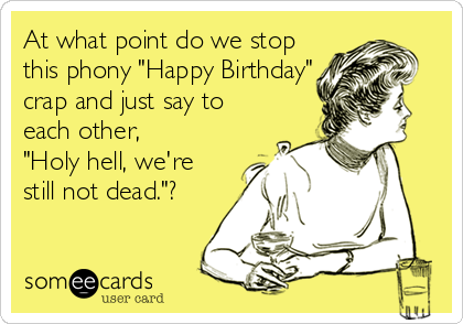 "At what point do we stop this phony ""Happy Birthday"" crap and just say to each other, ""Holy hell, we're still not dead.""?"