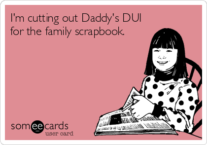I'm cutting out Daddy's DUI for the family scrapbook.
