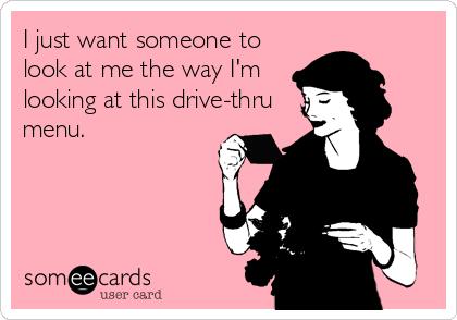 I just want someone to look at me the way I'm looking at this drive-thru menu.