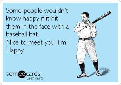 Some people wouldn't know happy if it hit them in the face with a baseball bat. Nice to meet you, I'm Happy.