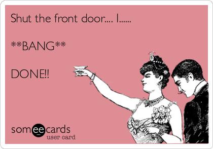 Shut the front door.... I......  **BANG**  DONE!!