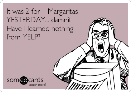 It was 2 for 1 Margaritas YESTERDAY... damnit.  Have I learned nothing from YELP?
