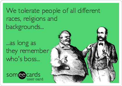 We tolerate people of all different races, religions and backgrounds...  ...as long as they remember who's boss...