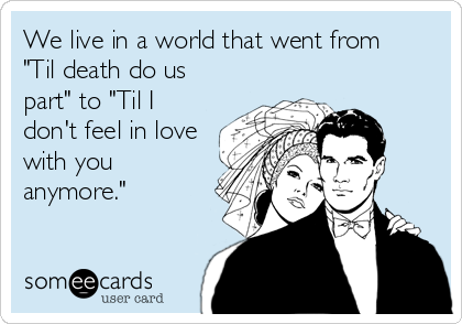 """We live in a world that went from  """"Til death do us part"""" to """"Til I don't feel in love with you anymore."""""""