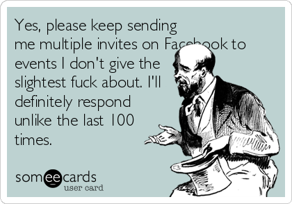 Yes, please keep sending me multiple invites on Facebook to events I don't give the slightest fuck about. I'll definitely respond unlike the last 100  times.