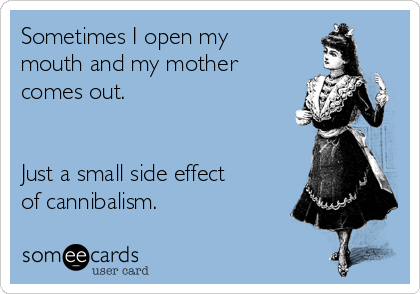 Sometimes I open my mouth and my mother comes out.   Just a small side effect of cannibalism.