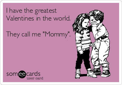 """I have the greatest Valentines in the world.  They call me """"Mommy""""."""