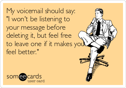 "My voicemail should say:  ""I won't be listening to your message before deleting it, but feel free to leave one if it makes you feel better."""