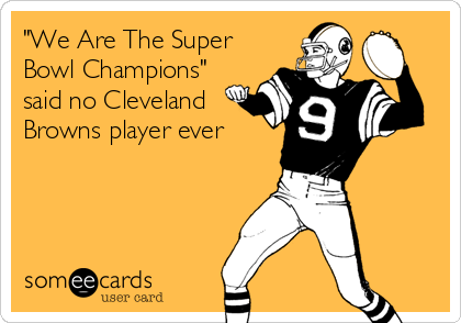 """We Are The Super Bowl Champions"" said no Cleveland Browns player ever"