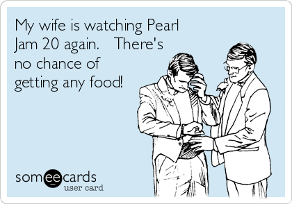 My wife is watching Pearl  Jam 20 again.   There's no chance of  getting any food!