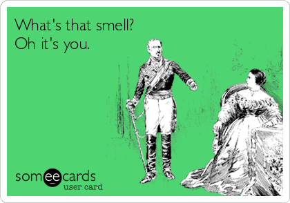 What's that smell? Oh it's you.