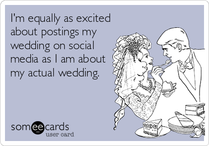 I'm equally as excited about postings my wedding on social media as I am about my actual wedding.
