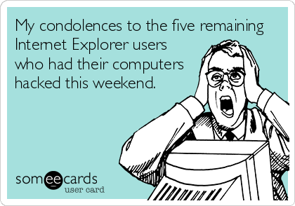 My condolences to the five remaining Internet Explorer users who had their computers hacked this weekend.