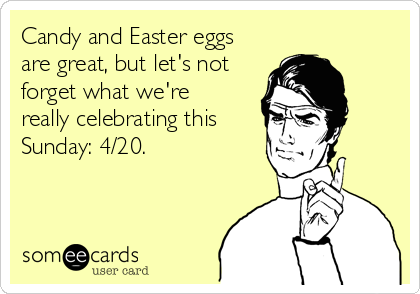 Candy and Easter eggs are great, but let's not forget what we're really celebrating this Sunday: 4/20.